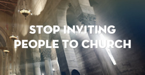 stop-inviting-to-church